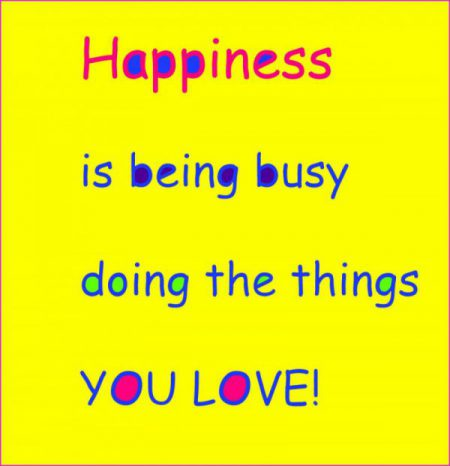 Happiness is being busy doing the things you love. TY quotesgram.com