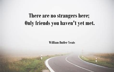 There are no strangers here, just friends we have not yet met.